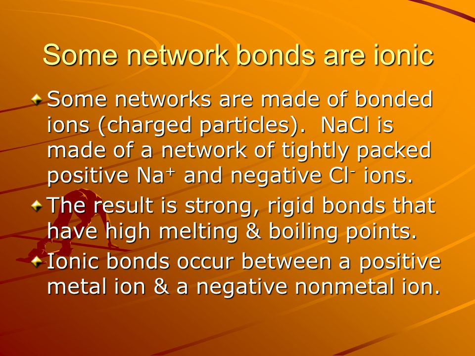 Some network bonds are ionic Some networks are made of bonded ions (charged particles). NaCl is made of a network of tightly packed positive Na + and