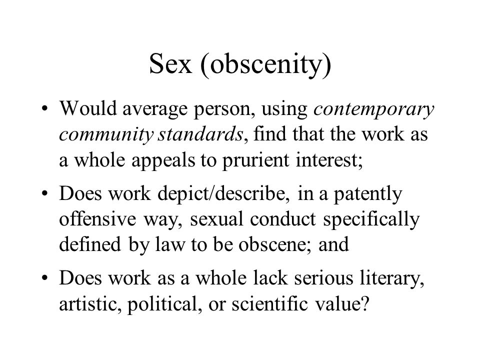 Sex (obscenity) Would average person, using contemporary community standards, find that the work as a whole appeals to prurient interest; Does work depict/describe, in a patently offensive way, sexual conduct specifically defined by law to be obscene; and Does work as a whole lack serious literary, artistic, political, or scientific value