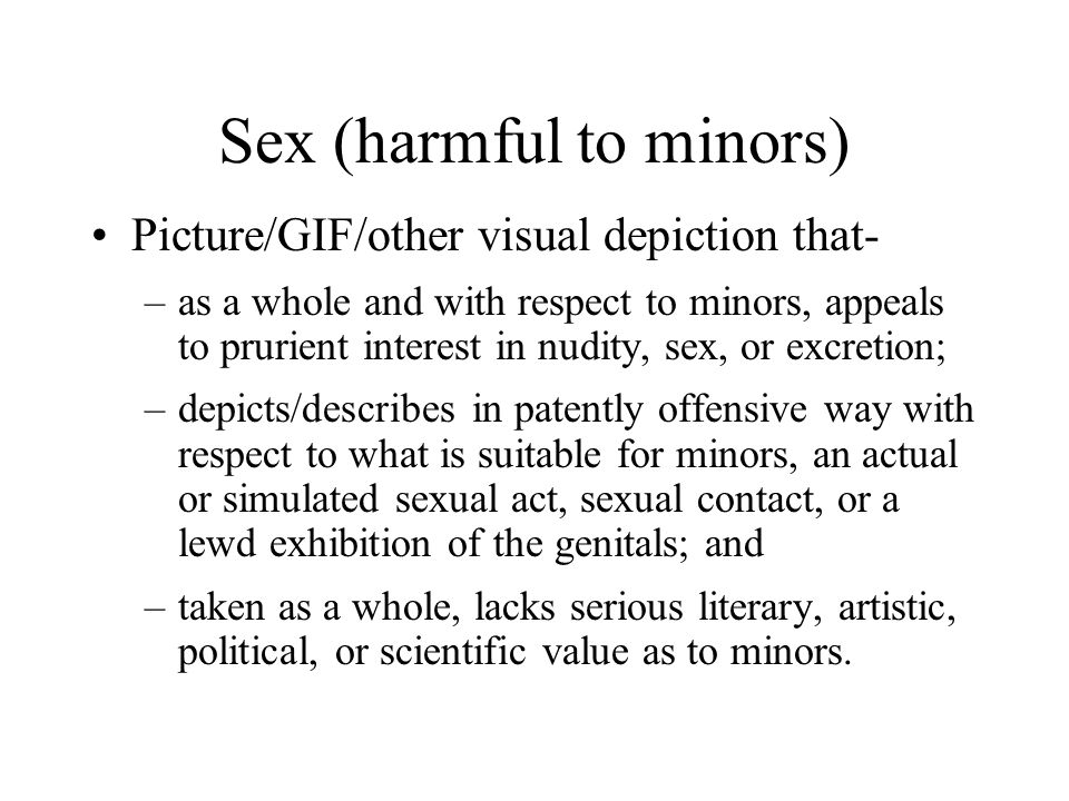 Sex (harmful to minors) Picture/GIF/other visual depiction that- –as a whole and with respect to minors, appeals to prurient interest in nudity, sex, or excretion; –depicts/describes in patently offensive way with respect to what is suitable for minors, an actual or simulated sexual act, sexual contact, or a lewd exhibition of the genitals; and –taken as a whole, lacks serious literary, artistic, political, or scientific value as to minors.
