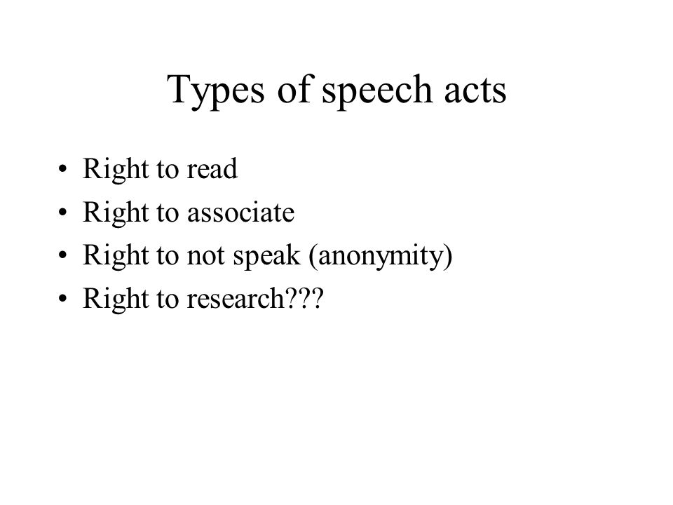 Types of speech acts Right to read Right to associate Right to not speak (anonymity) Right to research