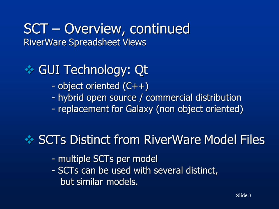 Slide 3 SCT – Overview, continued RiverWare Spreadsheet Views  GUI Technology: Qt - object oriented (C++) - hybrid open source / commercial distribution - replacement for Galaxy (non object oriented)  SCTs Distinct from RiverWare Model Files - multiple SCTs per model - SCTs can be used with several distinct, but similar models.