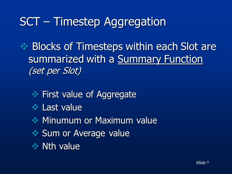 Slide 7 SCT – Timestep Aggregation  Blocks of Timesteps within each Slot are summarized with a Summary Function (set per Slot)  First value of Aggregate  Last value  Minumum or Maximum value  Sum or Average value  Nth value