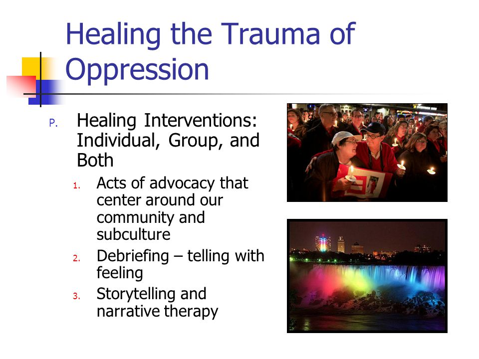 Healing the Trauma of Oppression P. Healing Interventions: Individual, Group, and Both 1.
