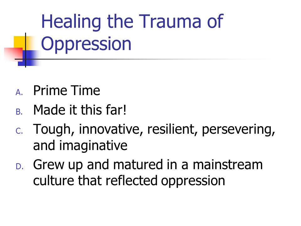 Healing the Trauma of Oppression A. Prime Time B.