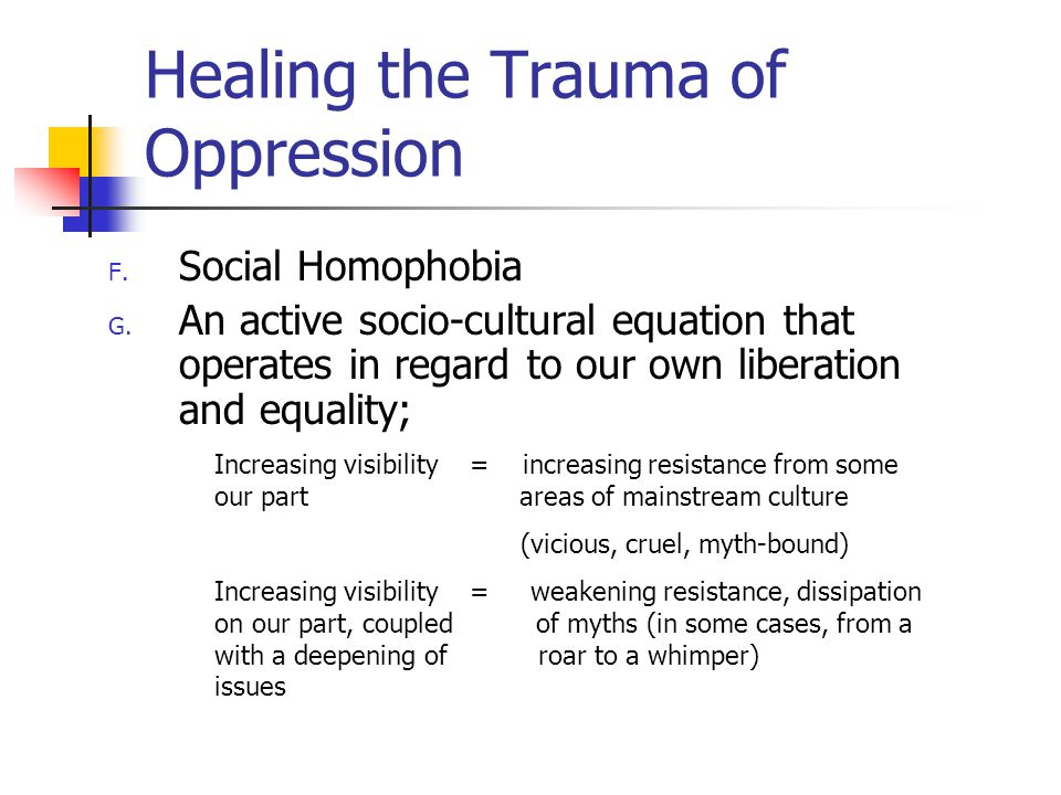 Healing the Trauma of Oppression F. Social Homophobia G.