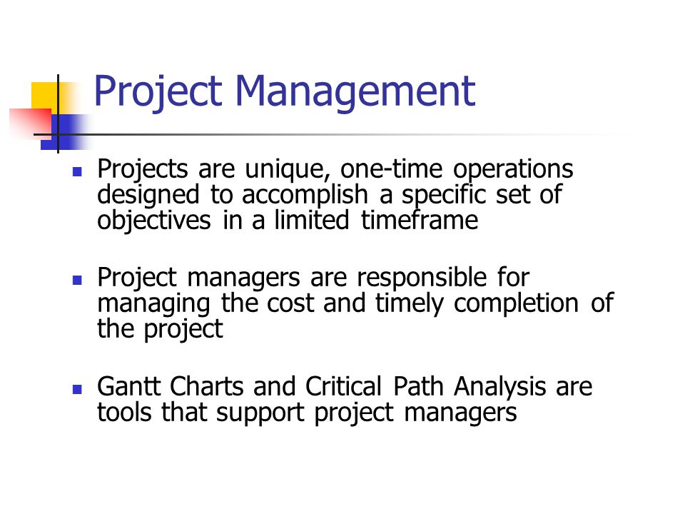 Projects are unique, one-time operations designed to accomplish a specific set of objectives in a limited timeframe Project managers are responsible for managing the cost and timely completion of the project Gantt Charts and Critical Path Analysis are tools that support project managers Project Management