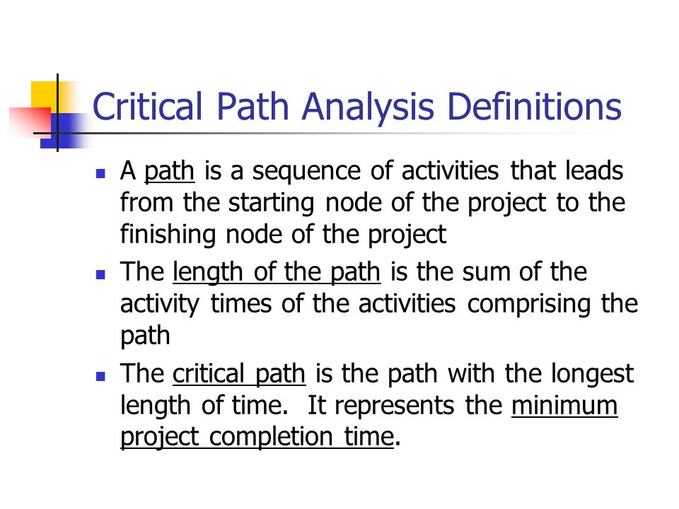 Critical Path Analysis Definitions A path is a sequence of activities that leads from the starting node of the project to the finishing node of the project The length of the path is the sum of the activity times of the activities comprising the path The critical path is the path with the longest length of time.