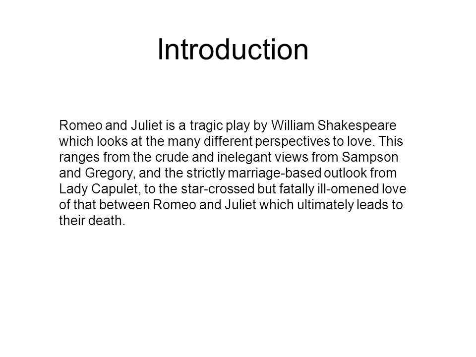 Introduction Romeo and Juliet is a tragic play by William Shakespeare which looks at the many different perspectives to love.