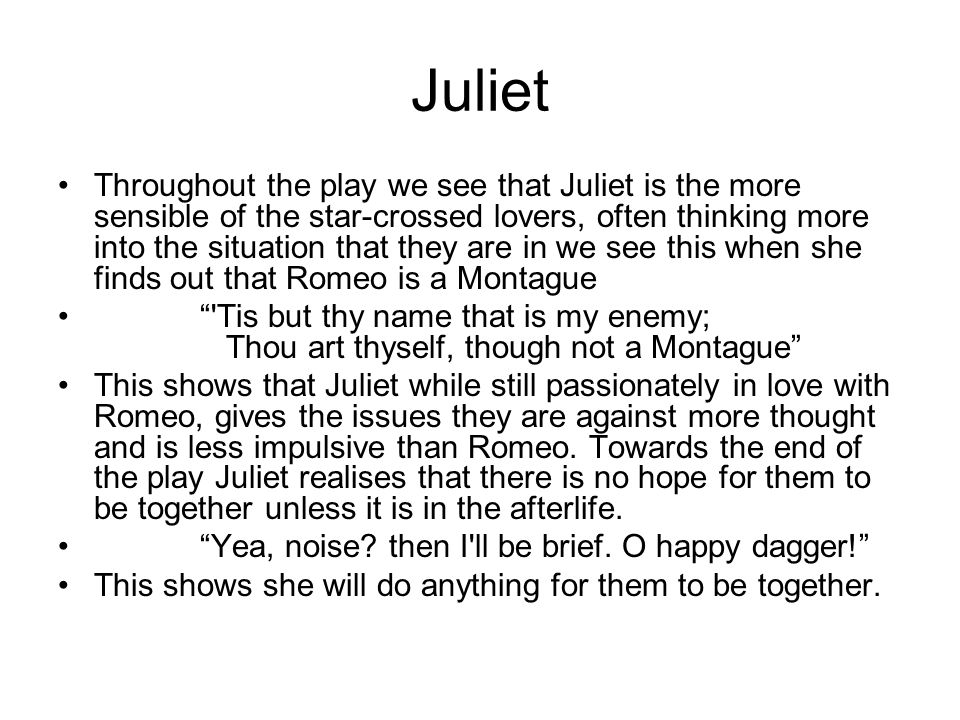 Juliet Throughout the play we see that Juliet is the more sensible of the star-crossed lovers, often thinking more into the situation that they are in we see this when she finds out that Romeo is a Montague Tis but thy name that is my enemy; Thou art thyself, though not a Montague This shows that Juliet while still passionately in love with Romeo, gives the issues they are against more thought and is less impulsive than Romeo.