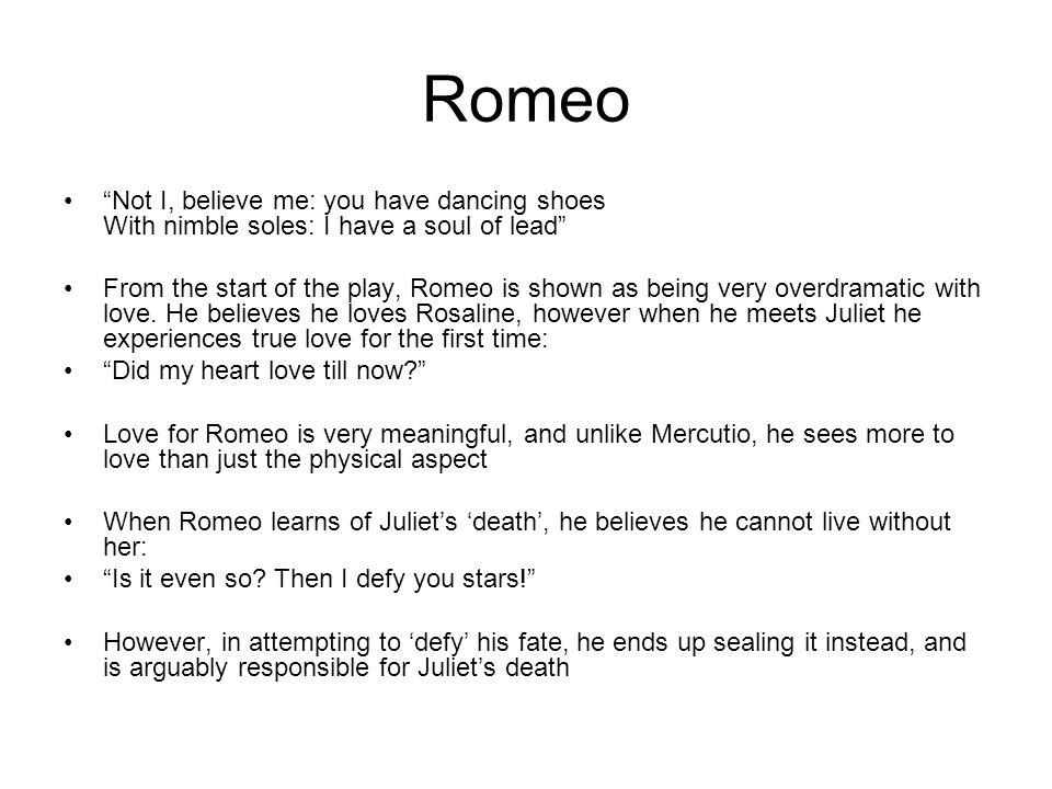 Romeo Not I, believe me: you have dancing shoes With nimble soles: I have a soul of lead From the start of the play, Romeo is shown as being very overdramatic with love.