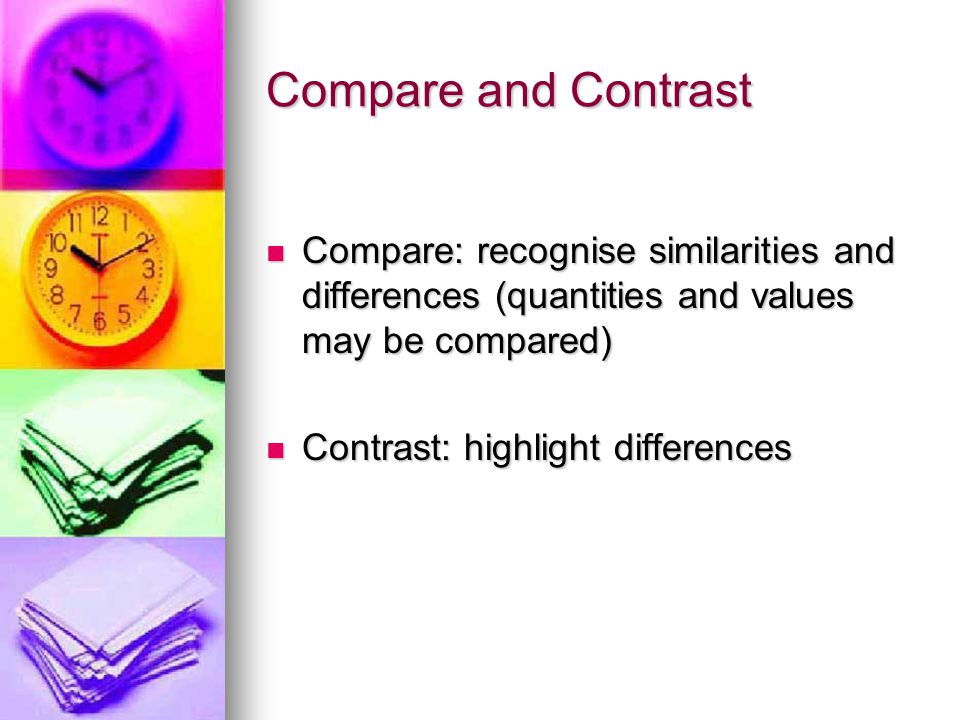 Compare and Contrast Compare: recognise similarities and differences (quantities and values may be compared) Compare: recognise similarities and differences (quantities and values may be compared) Contrast: highlight differences Contrast: highlight differences