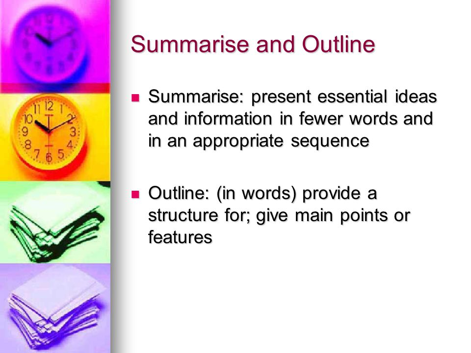 Summarise and Outline Summarise: present essential ideas and information in fewer words and in an appropriate sequence Summarise: present essential ideas and information in fewer words and in an appropriate sequence Outline: (in words) provide a structure for; give main points or features Outline: (in words) provide a structure for; give main points or features