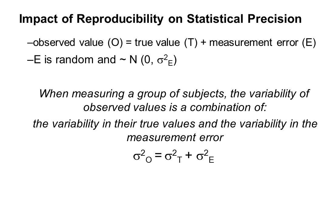 Impact of Reproducibility on Statistical Precision –observed value (O) = true value (T) + measurement error (E) –E is random and ~ N (0,  2 E ) When measuring a group of subjects, the variability of observed values is a combination of: the variability in their true values and the variability in the measurement error  2 O =  2 T +  2 E