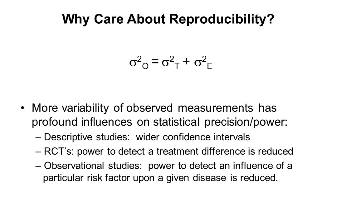 Why Care About Reproducibility?  2 O =  2 T +  2 E More variability of observed measurements has profound influences on statistical precision/power
