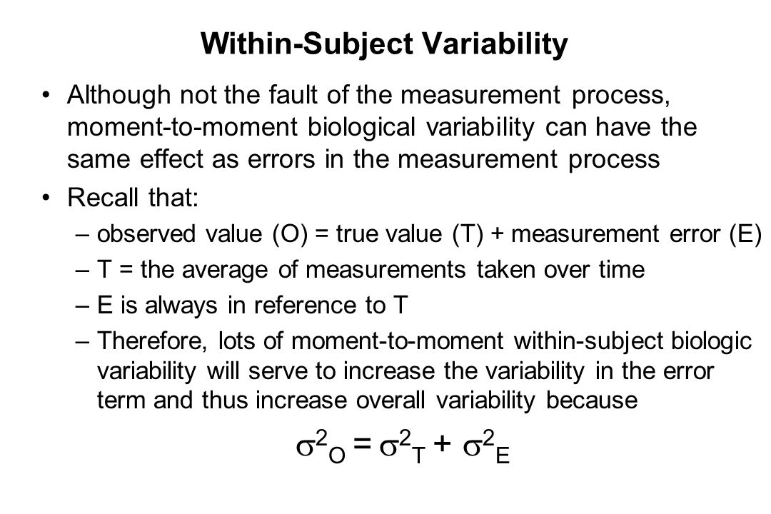 Within-Subject Variability Although not the fault of the measurement process, moment-to-moment biological variability can have the same effect as erro