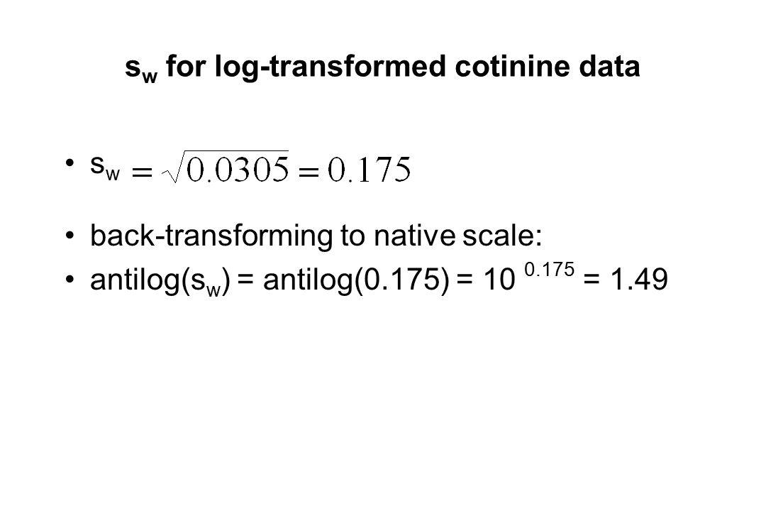s w for log-transformed cotinine data s w back-transforming to native scale: antilog(s w ) = antilog(0.175) = 10 0.175 = 1.49