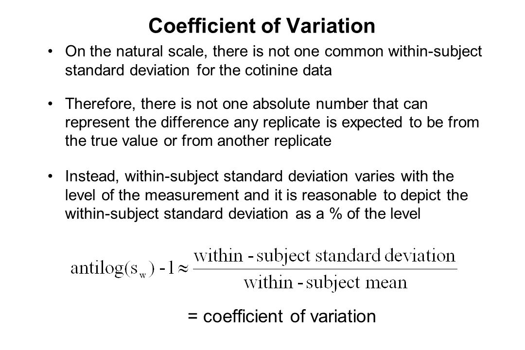 Coefficient of Variation On the natural scale, there is not one common within-subject standard deviation for the cotinine data Therefore, there is not