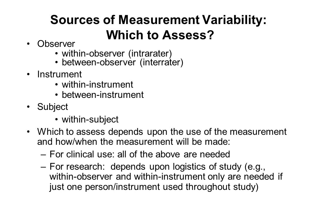 Sources of Measurement Variability: Which to Assess? Observer within-observer (intrarater) between-observer (interrater) Instrument within-instrument