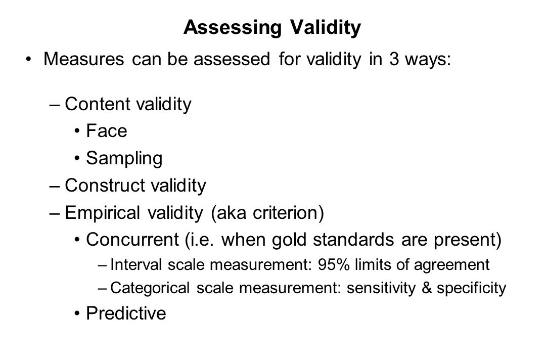 Assessing Validity Measures can be assessed for validity in 3 ways: –Content validity Face Sampling –Construct validity –Empirical validity (aka crite