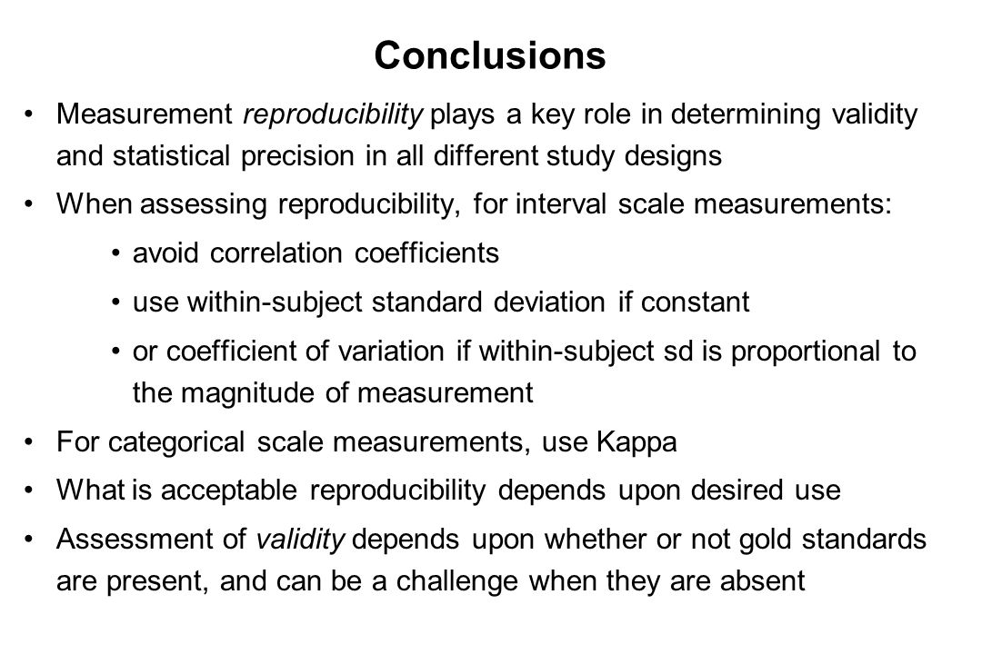 Conclusions Measurement reproducibility plays a key role in determining validity and statistical precision in all different study designs When assessi