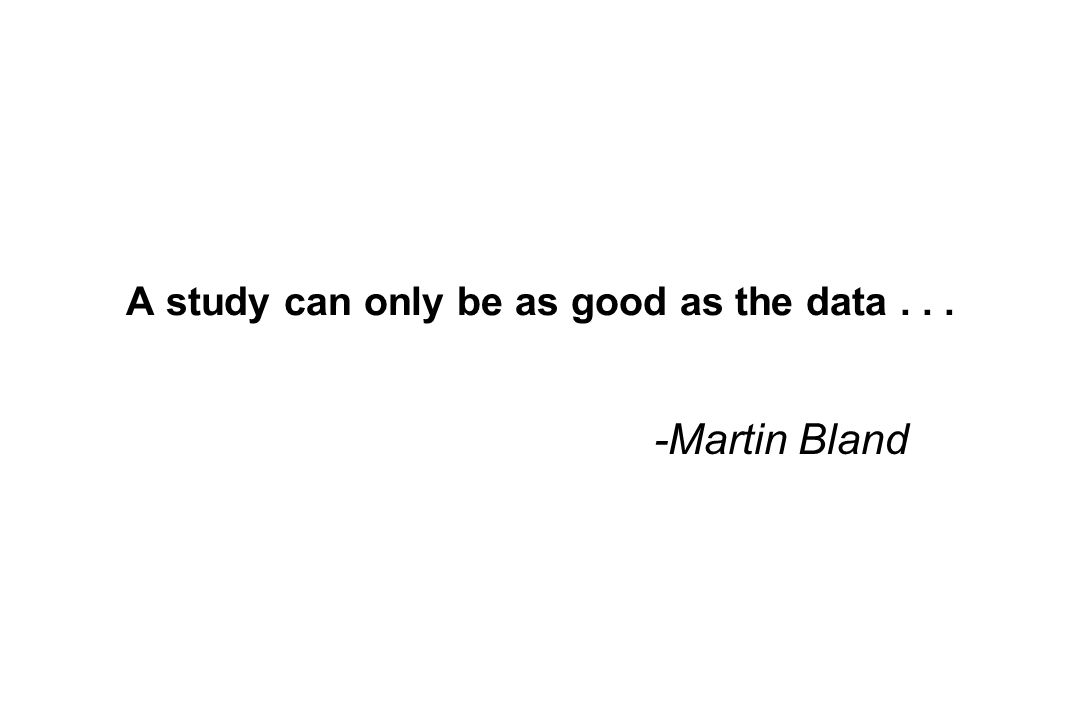 A study can only be as good as the data... -Martin Bland