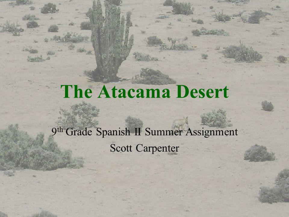 The Atacama Desert 9 th Grade Spanish II Summer Assignment Scott Carpenter