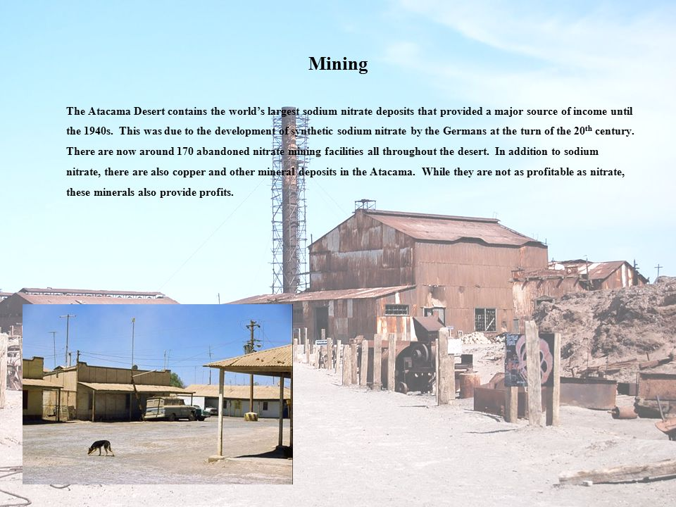 Mining The Atacama Desert contains the world's largest sodium nitrate deposits that provided a major source of income until the 1940s.