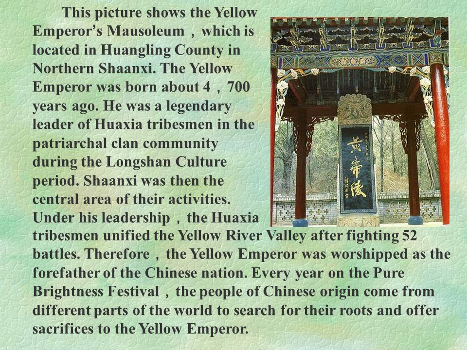 This picture shows the Yellow Emperor ' s Mausoleum , which is located in Huangling County in Northern Shaanxi. The Yellow Emperor was born about 4 ,