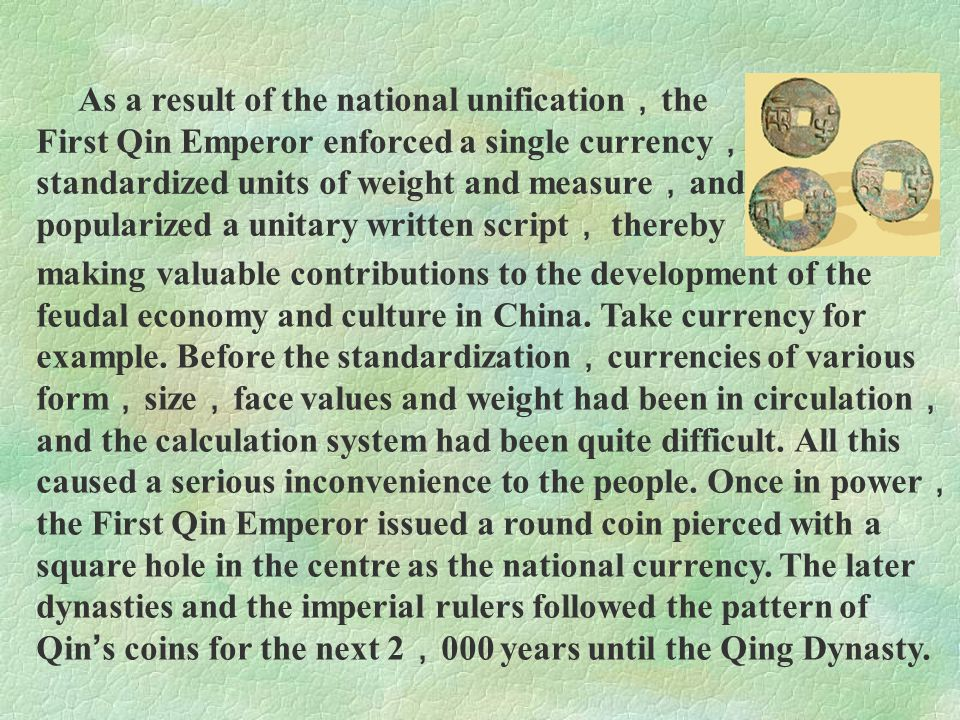 As a result of the national unification , the First Qin Emperor enforced a single currency , standardized units of weight and measure , and popularize