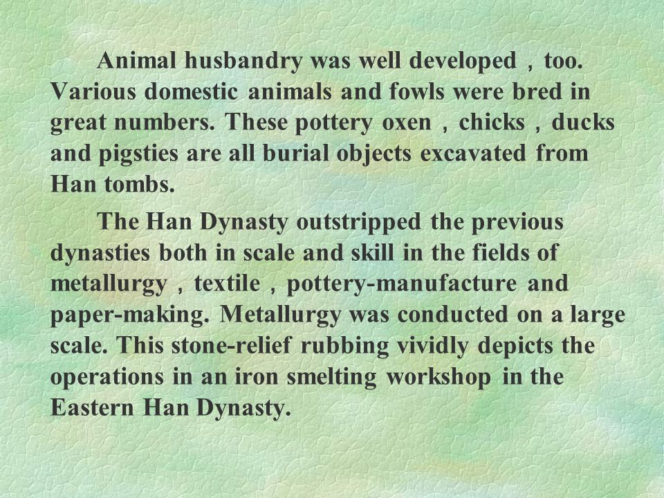 Animal husbandry was well developed , too. Various domestic animals and fowls were bred in great numbers. These pottery oxen , chicks , ducks and pigs