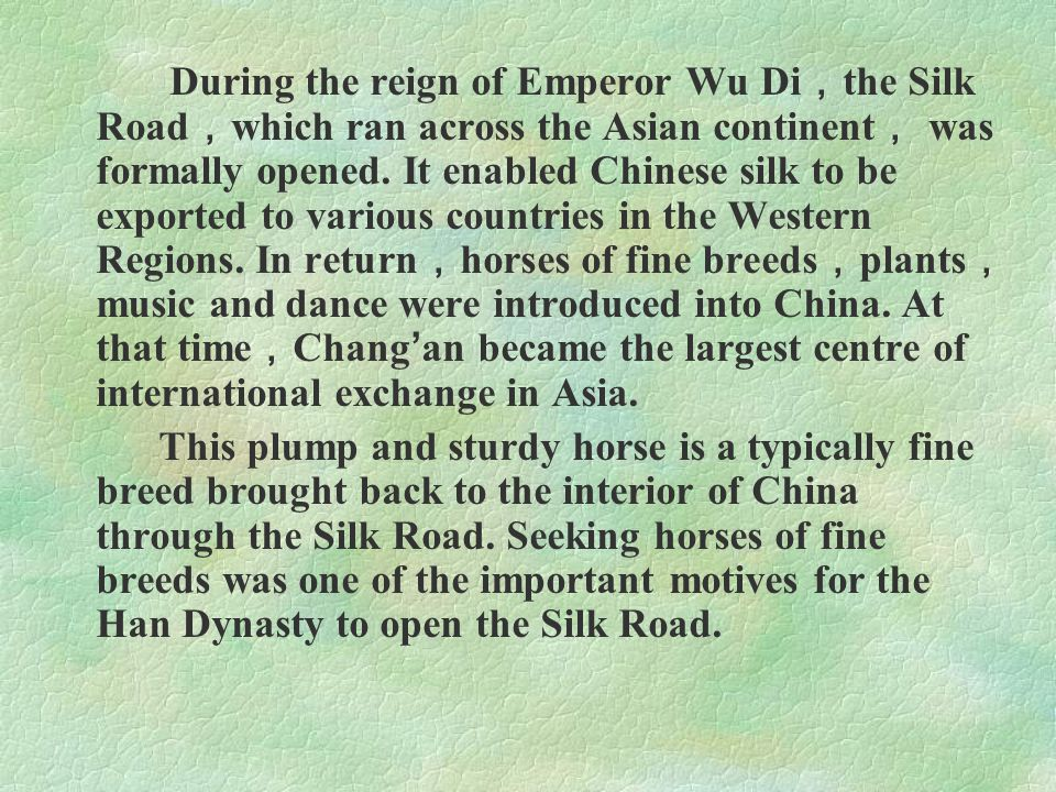 During the reign of Emperor Wu Di , the Silk Road , which ran across the Asian continent , was formally opened. It enabled Chinese silk to be exported