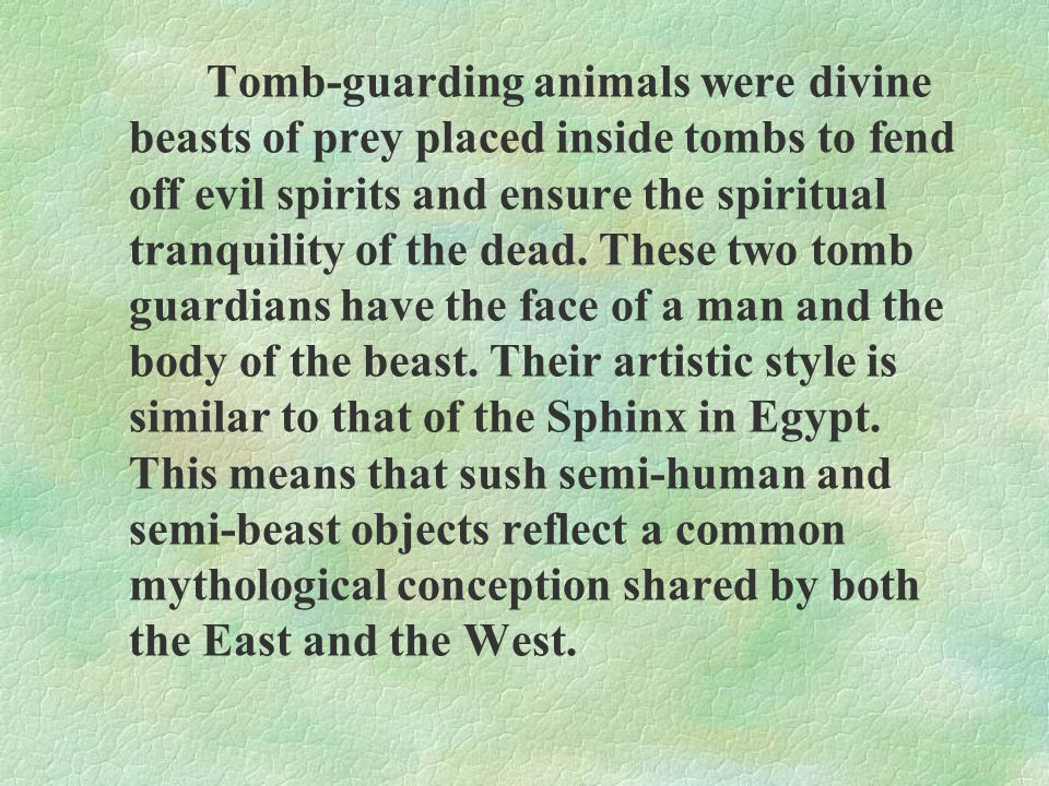 Tomb-guarding animals were divine beasts of prey placed inside tombs to fend off evil spirits and ensure the spiritual tranquility of the dead. These
