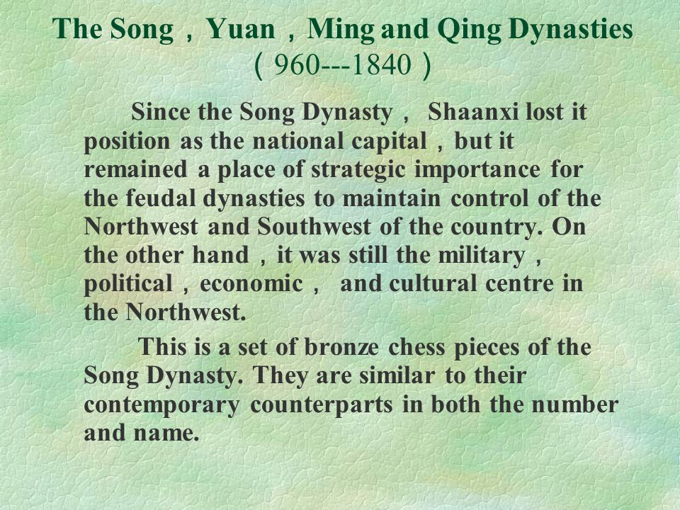 The Song , Yuan , Ming and Qing Dynasties ( 960---1840 ) Since the Song Dynasty , Shaanxi lost it position as the national capital , but it remained a