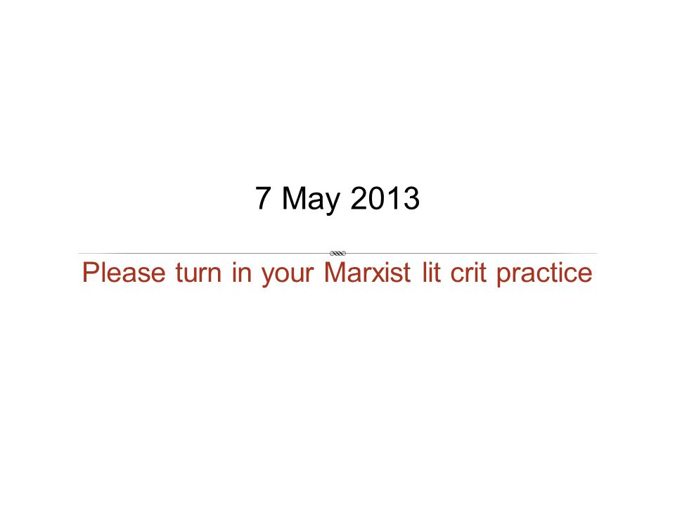 Please turn in your Marxist lit crit practice 7 May 2013