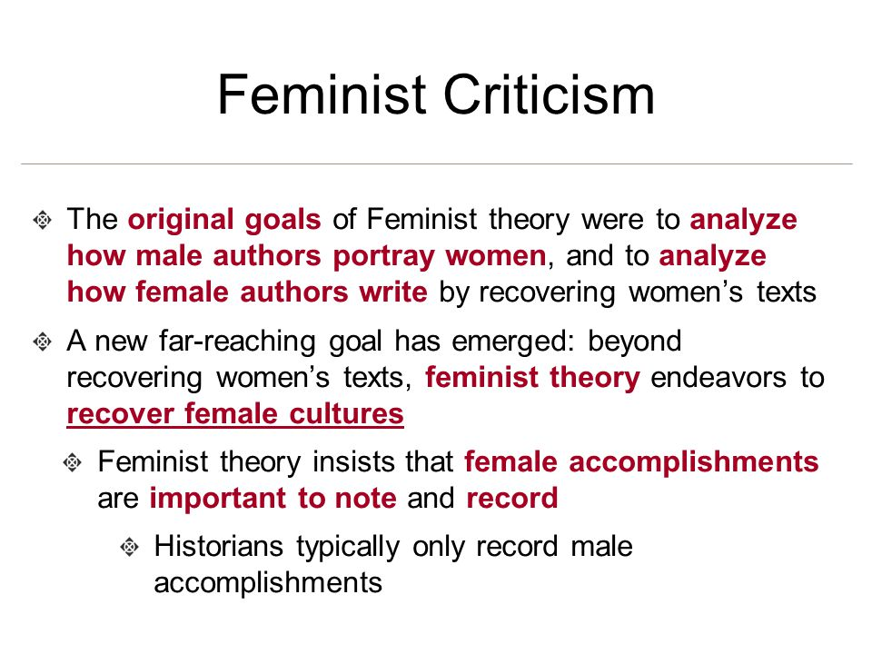 Feminist Criticism The original goals of Feminist theory were to analyze how male authors portray women, and to analyze how female authors write by re