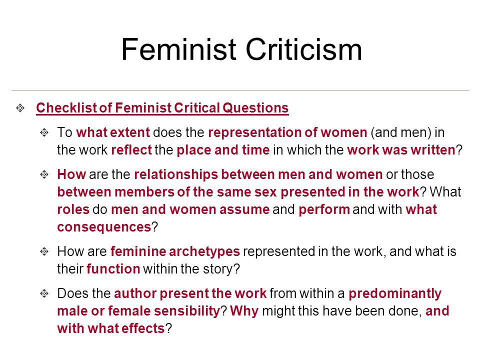 Feminist Criticism Checklist of Feminist Critical Questions To what extent does the representation of women (and men) in the work reflect the place and time in which the work was written.