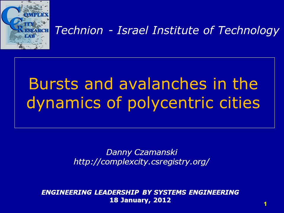 Bursts and avalanches in the dynamics of polycentric cities ENGINEERING LEADERSHIP BY SYSTEMS ENGINEERING 18 January, 2012 Danny Czamanski http://comp