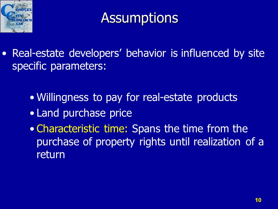 Assumptions Real-estate developers' behavior is influenced by site specific parameters: Willingness to pay for real-estate products Land purchase pric