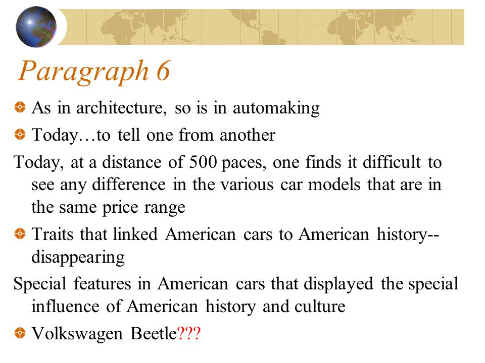 Paragraph 6 As in architecture, so is in automaking Today…to tell one from another Today, at a distance of 500 paces, one finds it difficult to see any difference in the various car models that are in the same price range Traits that linked American cars to American history-- disappearing Special features in American cars that displayed the special influence of American history and culture Volkswagen Beetle