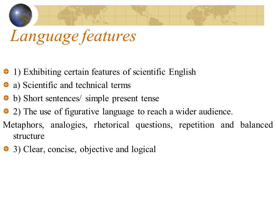 Language features 1) Exhibiting certain features of scientific English a) Scientific and technical terms b) Short sentences/ simple present tense 2) The use of figurative language to reach a wider audience.