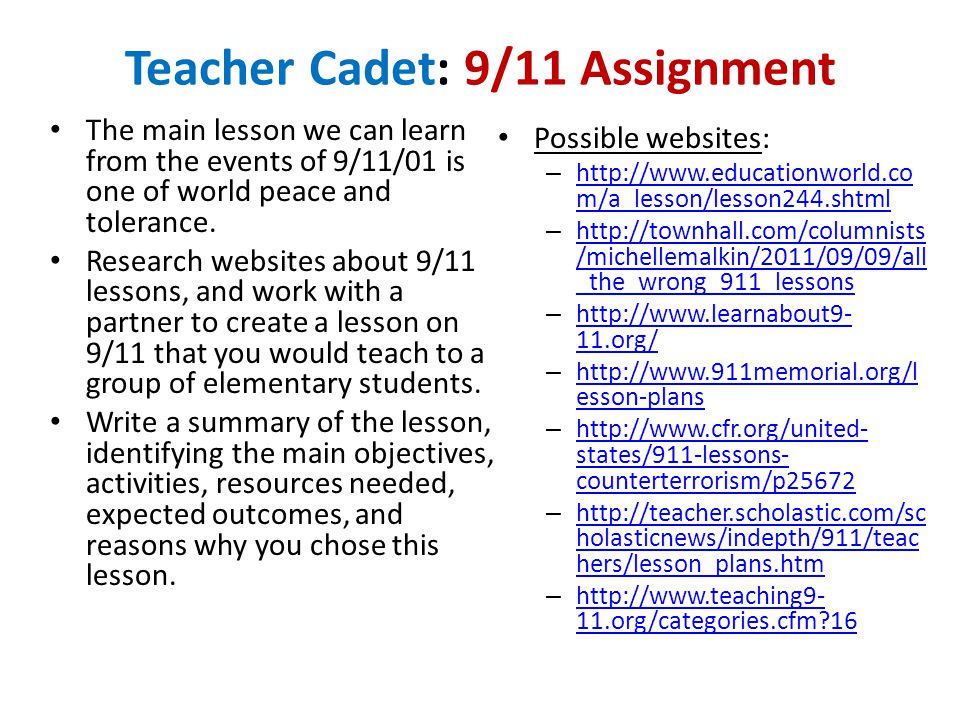 Teacher Cadet: 9/11 Assignment The main lesson we can learn from the events of 9/11/01 is one of world peace and tolerance.
