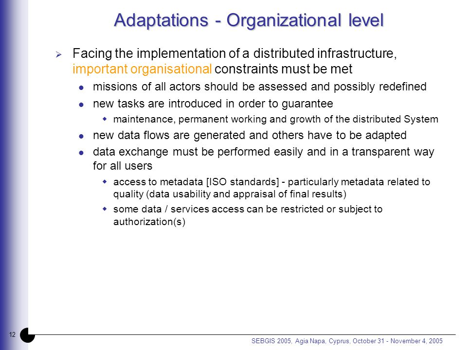 12 SEBGIS 2005, Agia Napa, Cyprus, October 31 - November 4, 2005 Adaptations - Organizational level  Facing the implementation of a distributed infrastructure, important organisational constraints must be met missions of all actors should be assessed and possibly redefined new tasks are introduced in order to guarantee  maintenance, permanent working and growth of the distributed System new data flows are generated and others have to be adapted data exchange must be performed easily and in a transparent way for all users  access to metadata [ISO standards] - particularly metadata related to quality (data usability and appraisal of final results)  some data / services access can be restricted or subject to authorization(s)