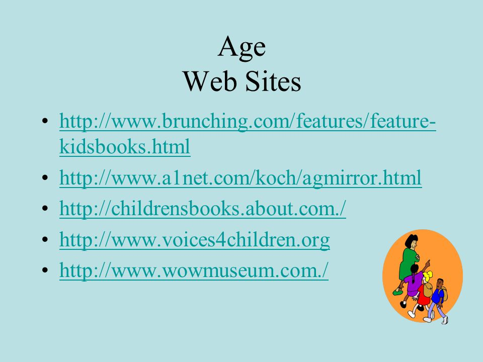 Age Web Sites http://www.brunching.com/features/feature- kidsbooks.htmlhttp://www.brunching.com/features/feature- kidsbooks.html http://www.a1net.com/koch/agmirror.html http://childrensbooks.about.com./ http://www.voices4children.org http://www.wowmuseum.com./