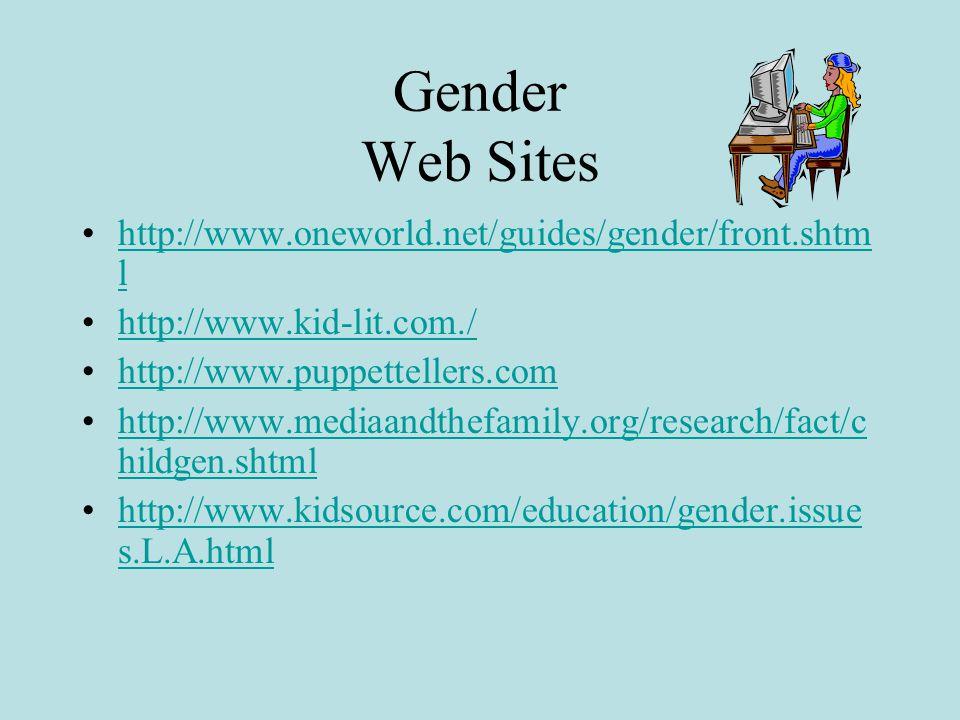 Gender Web Sites http://www.oneworld.net/guides/gender/front.shtm lhttp://www.oneworld.net/guides/gender/front.shtm l http://www.kid-lit.com./ http://www.puppettellers.com http://www.mediaandthefamily.org/research/fact/c hildgen.shtmlhttp://www.mediaandthefamily.org/research/fact/c hildgen.shtml http://www.kidsource.com/education/gender.issue s.L.A.htmlhttp://www.kidsource.com/education/gender.issue s.L.A.html