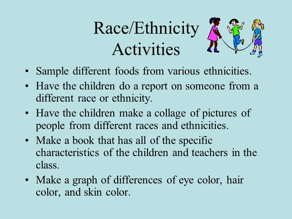 Race/Ethnicity Activities Sample different foods from various ethnicities.