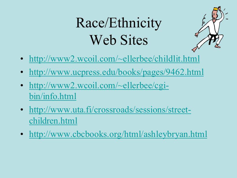 Race/Ethnicity Web Sites http://www2.wcoil.com/~ellerbee/childlit.html http://www.ucpress.edu/books/pages/9462.html http://www2.wcoil.com/~ellerbee/cgi- bin/info.htmlhttp://www2.wcoil.com/~ellerbee/cgi- bin/info.html http://www.uta.fi/crossroads/sessions/street- children.htmlhttp://www.uta.fi/crossroads/sessions/street- children.html http://www.cbcbooks.org/html/ashleybryan.html