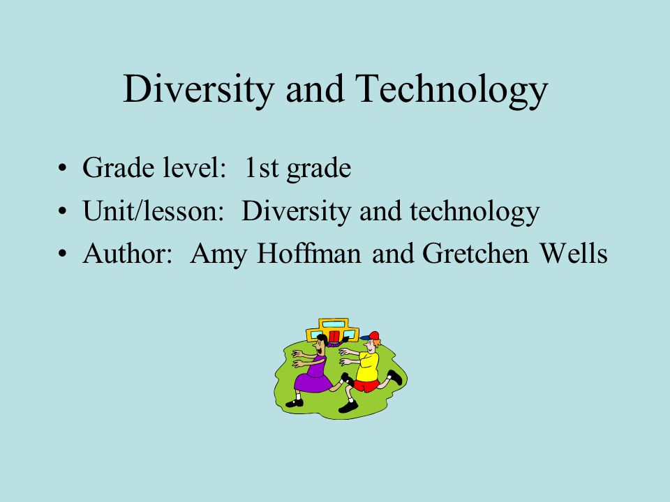 Diversity and Technology Grade level: 1st grade Unit/lesson: Diversity and technology Author: Amy Hoffman and Gretchen Wells