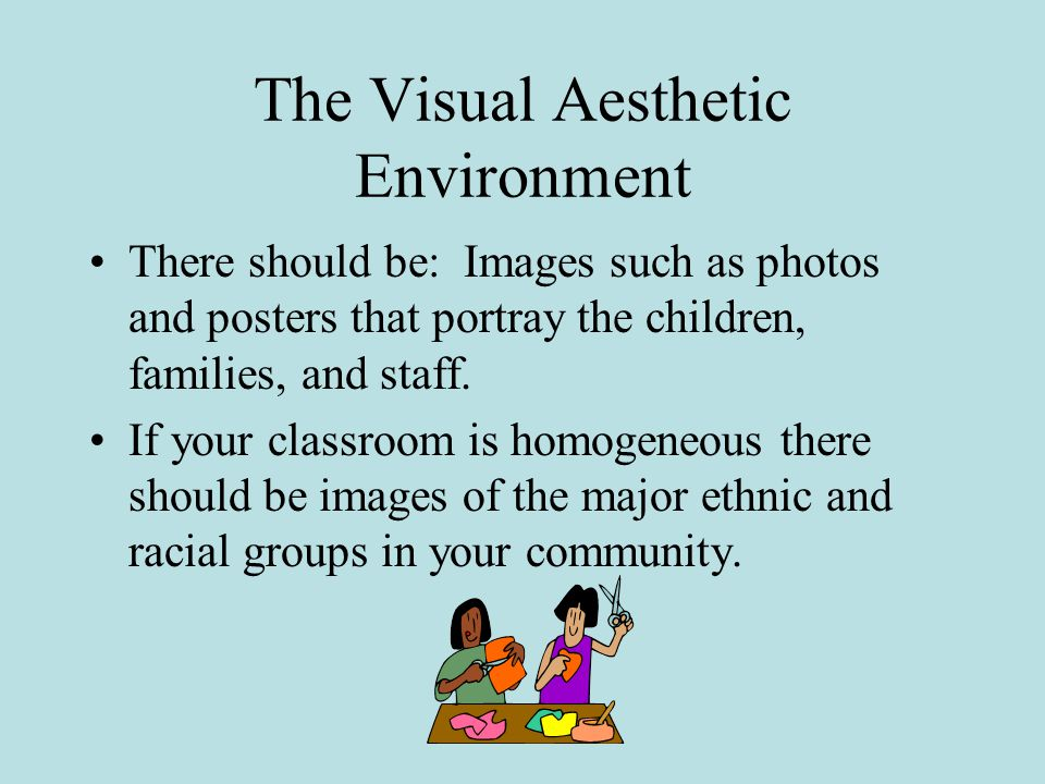 The Visual Aesthetic Environment There should be: Images such as photos and posters that portray the children, families, and staff.