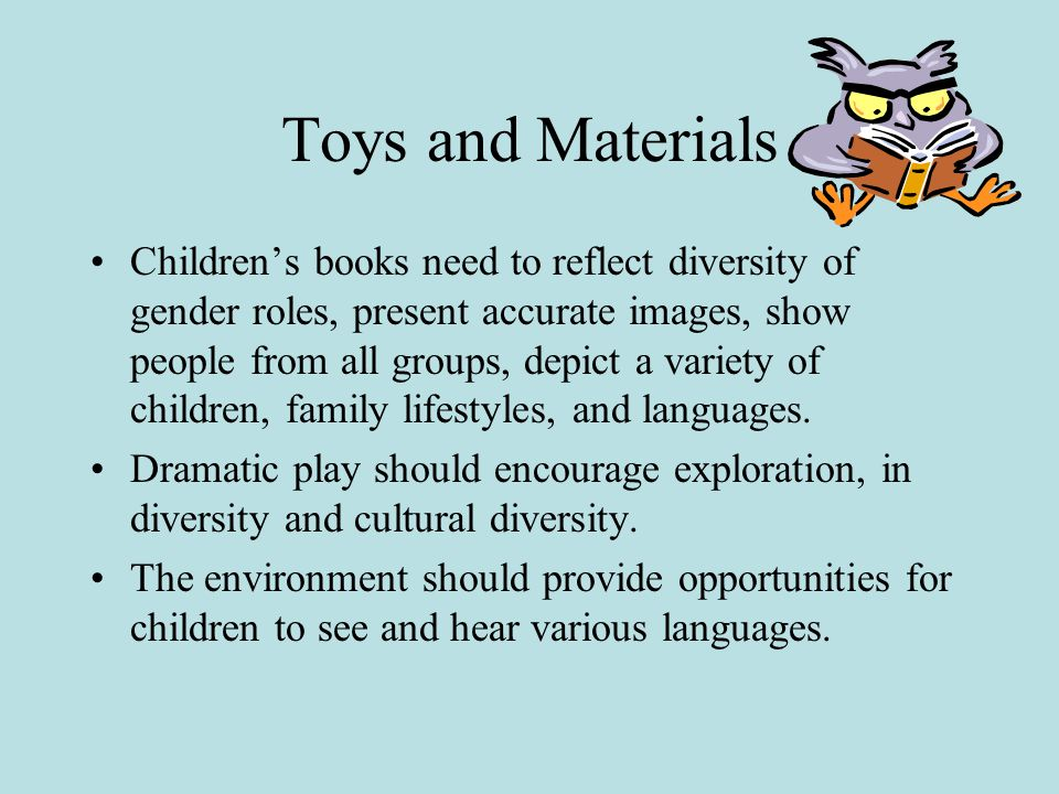 Toys and Materials Children's books need to reflect diversity of gender roles, present accurate images, show people from all groups, depict a variety of children, family lifestyles, and languages.