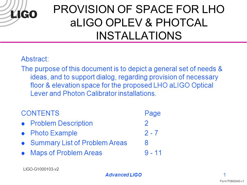LIGO-G1000103-v2 Form F0900040-v1 Advanced LIGO1 PROVISION OF SPACE FOR LHO aLIGO OPLEV & PHOTCAL INSTALLATIONS Abstract: The purpose of this document is to depict a general set of needs & ideas, and to support dialog, regarding provision of necessary floor & elevation space for the proposed LHO aLIGO Optical Lever and Photon Calibrator installations.